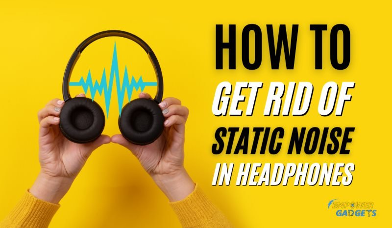 7 Ways to Get Rid of Static Noise in Headphones